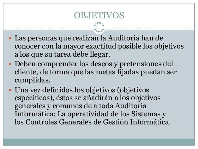 OBJETIVOS Las personas que realizan la Auditoria han de  conocer con la mayor exactitud posible los objetivos  a los que ...