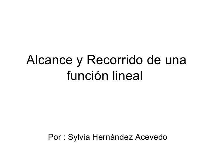 Alcance y Recorrido de una función lineal  Por : Sylvia Hernández Acevedo