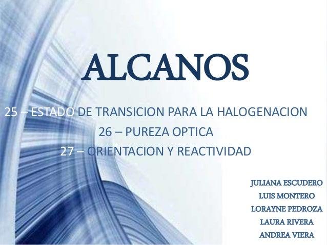 ALCANOS 25 – ESTADO DE TRANSICION PARA LA HALOGENACION 26 – PUREZA OPTICA 27 – ORIENTACION Y REACTIVIDAD JULIANA ESCUDERO ...