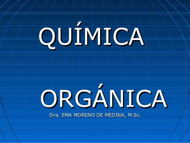 QUÍMICAQUÍMICA ORGÁNICAORGÁNICADra. EMA MORENO DE MEDINA, M.Sc.Dra. EMA MORENO DE MEDINA, M.Sc.