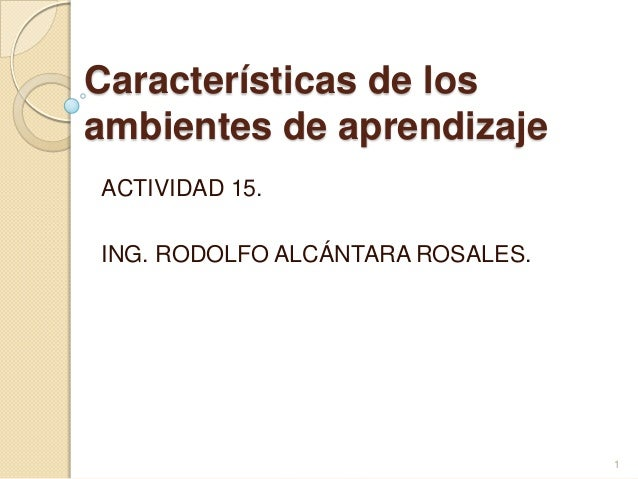 Características de losambientes de aprendizajeACTIVIDAD 15.ING. RODOLFO ALCÁNTARA ROSALES.                                ...