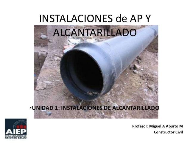 INSTALACIONES de AP Y ALCANTARILLADO  •UNIDAD 1: INSTALACIONES DE ALCANTARILLADO Profesor: Miguel A Aburto M Constructor C...