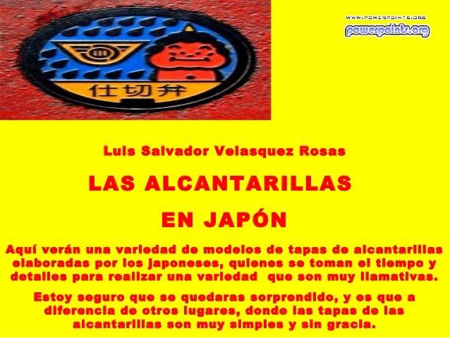 Luis Salvador Velasquez Rosas           LAS ALCANTARILLAS                     EN JAPÓNAquí verán una variedad demodelosd...