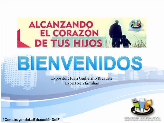 #ConstruyendoLaEducaciónDelF Expositor: Juan Guillermo Ricaurte Experto en familias