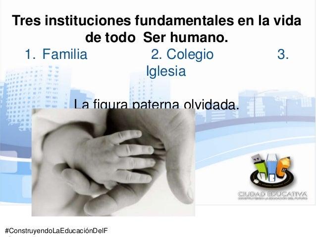 #ConstruyendoLaEducaciónDelF Tres instituciones fundamentales en la vida de todo Ser humano. 1. Familia 2. Colegio 3. Igle...