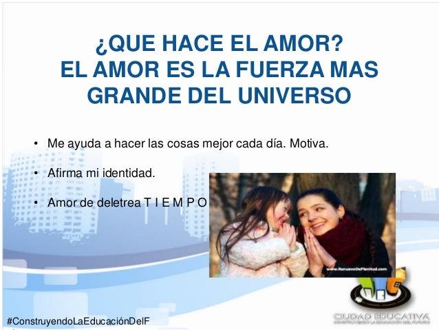 #ConstruyendoLaEducaciónDelF ¿QUE HACE EL AMOR? EL AMOR ES LA FUERZA MAS GRANDE DEL UNIVERSO • Me ayuda a hacer las cosas ...