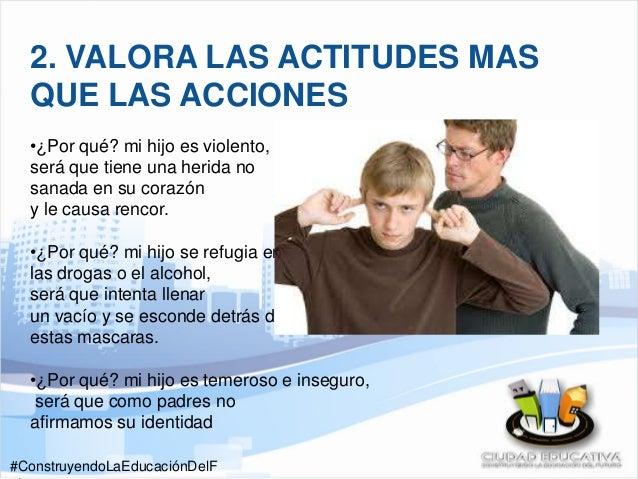 #ConstruyendoLaEducaciónDelF 2. VALORA LAS ACTITUDES MAS QUE LAS ACCIONES •¿Por qué? mi hijo es violento, será que tiene u...
