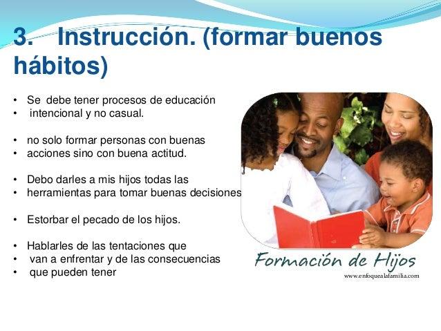 3. Instrucción. (formar buenos hábitos) • Se debe tener procesos de educación • intencional y no casual. • no solo formar ...