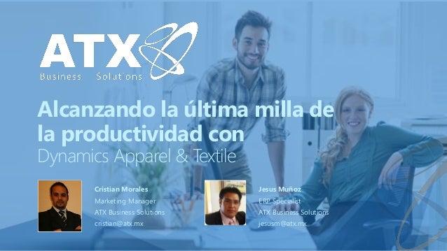 Alcanzando la última milla de la productividad con Dynamics Apparel & Textile Cristian Morales Marketing Manager ATX Busin...