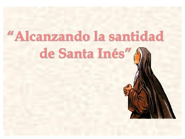 """""""Alcanzando la santidad de Santa Inés"""""""