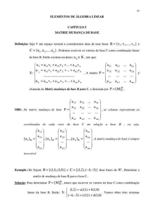 42ELEMENTOS DE ÁLGEBRA LINEARCAPÍTULO 5MATRIZ MUDANÇA DE BASEDefinição: Seja V um espaço vetorial e consideremos duas de s...