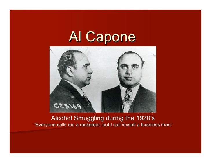 """Al Capone             Alcohol Smuggling during the 1920's """"Everyone calls me a racketeer, but I call myself a business man"""""""