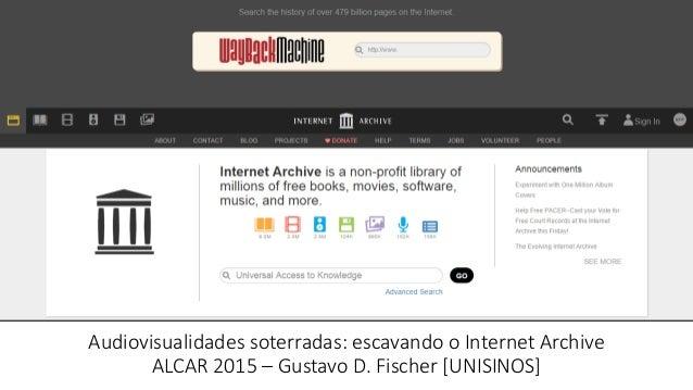 Audiovisualidades soterradas: escavando o Internet Archive ALCAR 2015 – Gustavo D. Fischer [UNISINOS] Gustavo Daudt Fische...