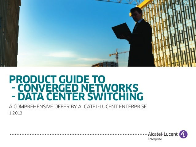 PRODUCT GUIDE TO - CONVERGED NETWORKS - DATA CENTER SWITCHING A comprehensive offer by Alcatel-Lucent enterprise 1.2013
