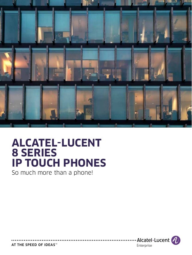 ALCATEL-LUCENT 8 series IP touch phones So much more than a phone!
