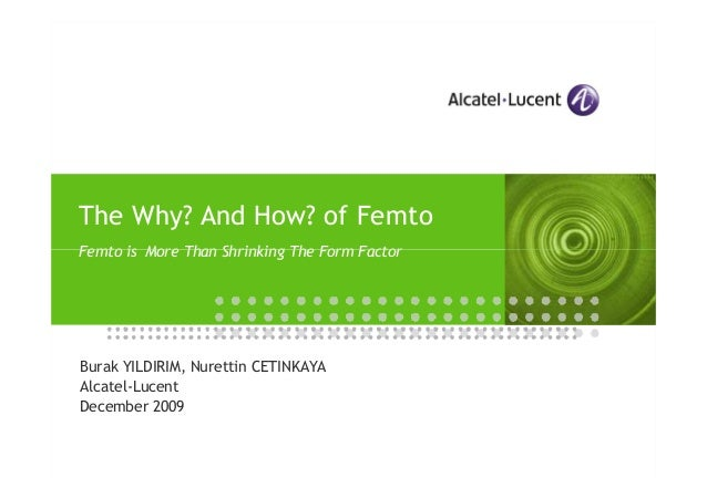 The Why? And How? of Femto Femto is More Than Shrinking The Form Factor  Burak YILDIRIM, Nurettin CETINKAYA Alcatel-Lucent...