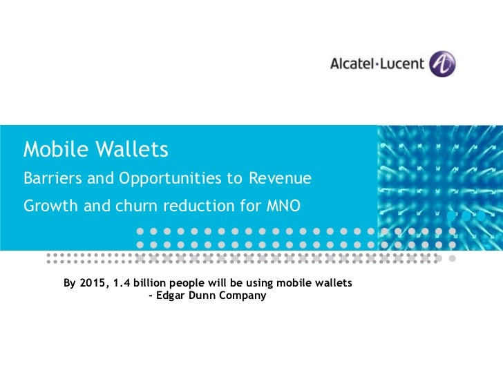 Mobile Wallets Barriers and Opportunities to   Revenue Growth and churn reduction for MNO By 2015, 1.4 billion people will...