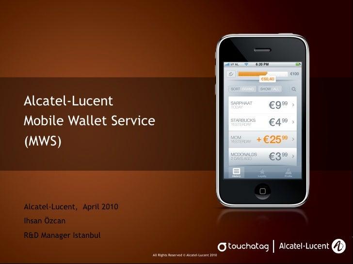 Alcatel-Lucent  Mobile Wallet Service (MWS) Alcatel-Lucent,  April 2010 Ihsan Özcan R&D Manager Istanbul