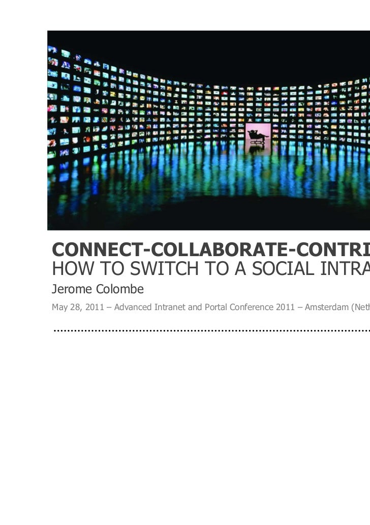 CONNECT-COLLABORATE-CONTRIBUTE:HOW TO SWITCH TO A SOCIAL INTRANETJerome ColombeMay 28, 2011 – Advanced Intranet and Portal...