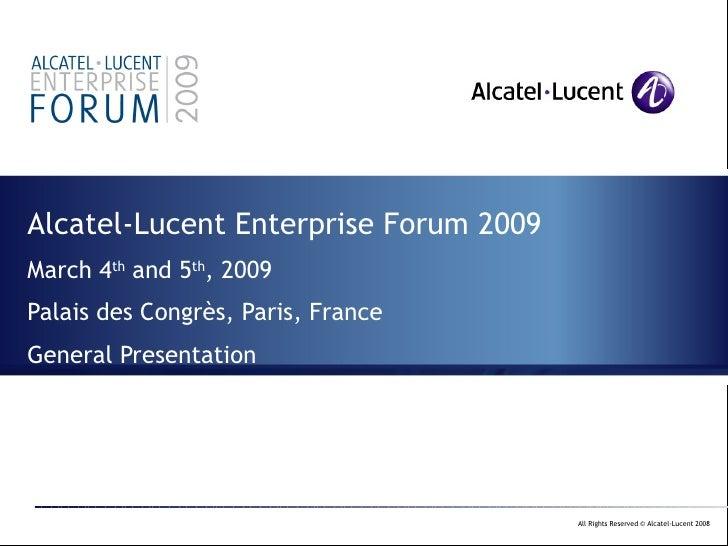 Alcatel-Lucent Enterprise Forum 2009 March 4 th  and 5 th , 2009 Palais des Congrès, Paris, France General Presentation