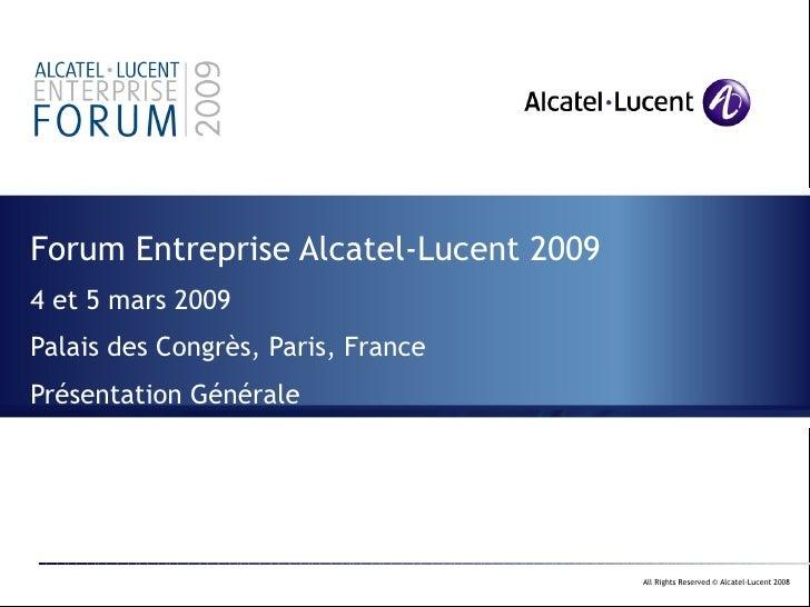 Forum Entreprise Alcatel-Lucent 2009 4 et 5 mars 2009 Palais des Congrès, Paris, France Présentation Générale
