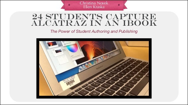Christina Nosek Ellen Kraska 24 STUDENTS CAPTURE ALCATRAZ IN AN IBOOK The Power of Student Authoring and Publishing