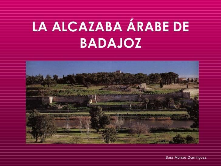 LA ALCAZABA ÁRABE DE BADAJOZ Sara Montes Domínguez