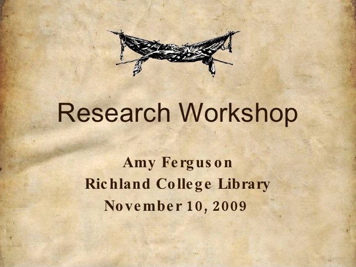 Research Workshop Amy Ferguson Richland College Library November 10, 2009