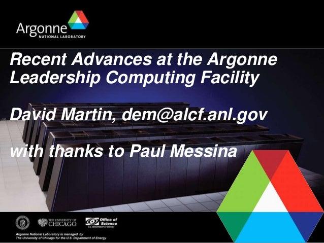 Recent Advances at the Argonne Leadership Computing Facility David Martin, dem@alcf.anl.gov with thanks to Paul Messina