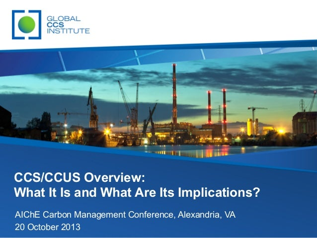 CCS/CCUS Overview: What It Is and What Are Its Implications? AIChE Carbon Management Conference, Alexandria, VA 20 October...