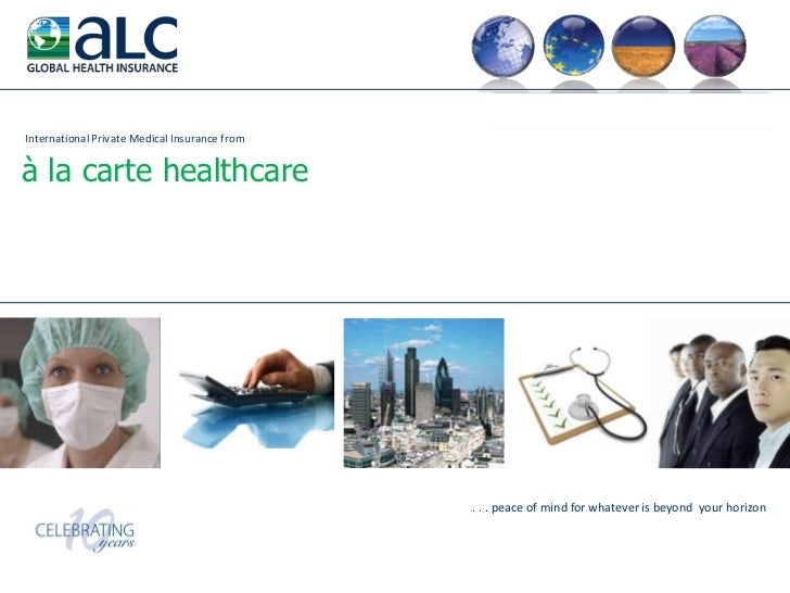 International Private Medical Insurance from <br />à la carte healthcare<br />. . . peace of mind for whatever is beyond  ...