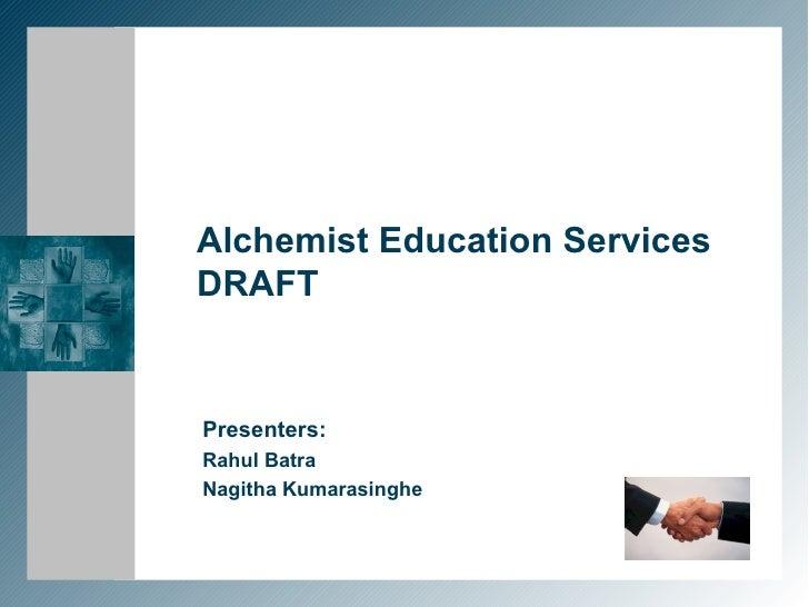 Alchemist Education Services DRAFT Presenters: Rahul Batra Nagitha Kumarasinghe