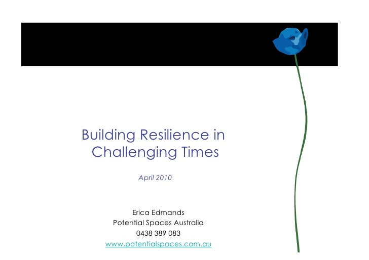 Building Resilience in  Challenging Times            April 2010             Erica Edmands     Potential Spaces Australia  ...