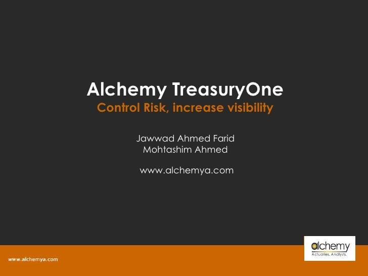 Alchemy TreasuryOne Control Risk, increase visibility www.alchemya.com  Jawwad Ahmed Farid Mohtashim Ahmed