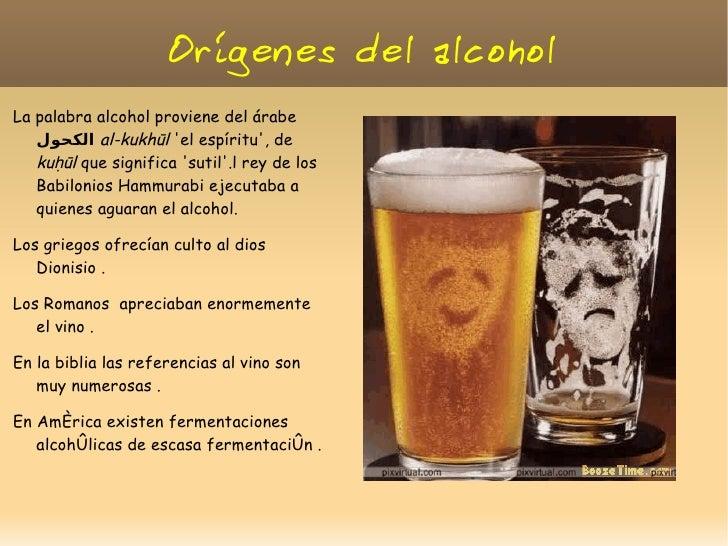 Orígenes del alcoholLa palabra alcohol proviene del árabe    الكحولal-kukhūl el espíritu, de   kuḥūl que significa sutil...