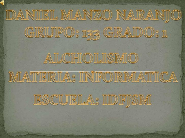 DANIEL MANZO NARANJO <br />GRUPO: 133 GRADO: 1<br />ALCHOLISMO<br />MATERIA: INFORMATICA<br />ESCUELA: IDFJSM<br />