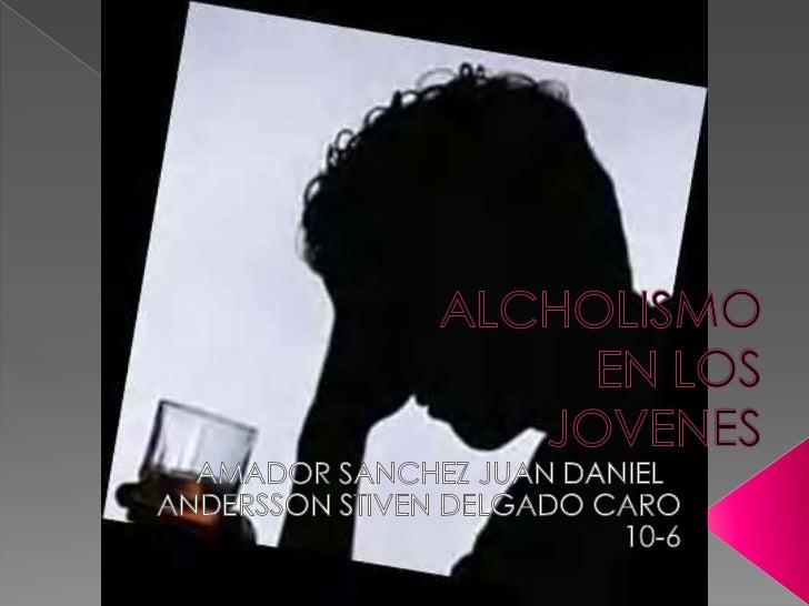 ALCHOLISMO EN LOS JOVENES<br />AMADOR SANCHEZ JUAN DANIEL<br />ANDERSSON STIVEN DELGADO CARO<br />10-6<br />