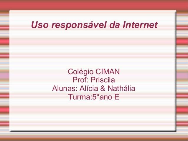 Uso responsável da Internet Colégio CIMAN Prof: Priscila Alunas: Alícia & Nathália Turma:5°ano E