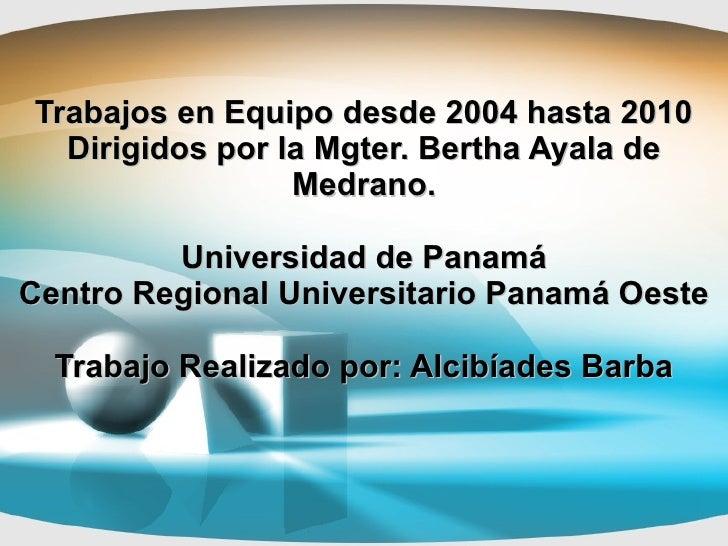Trabajos en Equipo desde 2004 hasta 2010 Dirigidos por la Mgter. Bertha Ayala de Medrano. Universidad de Panamá Centro Reg...
