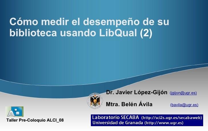 Cómo medir el desempeño de su biblioteca usando LibQual  (2) Dr. Javier López-Gijón   ( jgijon@ugr.es)   Mtra. Belén Ávila...