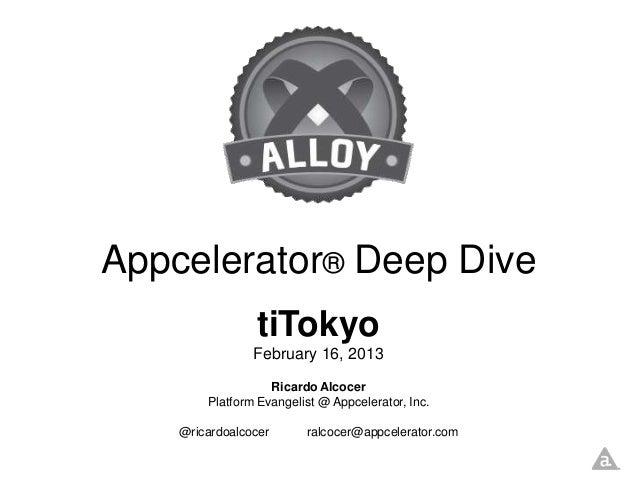 Appcelerator® Deep Dive                tiTokyo                February 16, 2013                   Ricardo Alcocer        P...