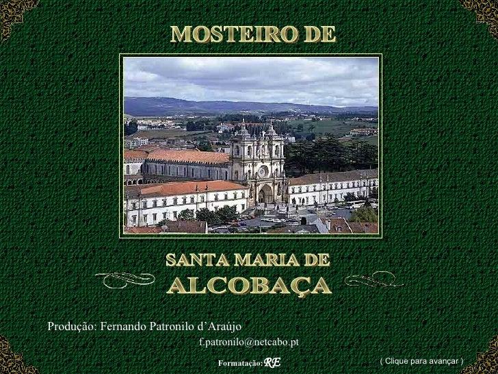 MOSTEIRO DE  SANTA MARIA DE ALCOBAÇA Produção: Fernando Patronilo d'Araújo  [email_address] Formatação: RE ( Clique para a...
