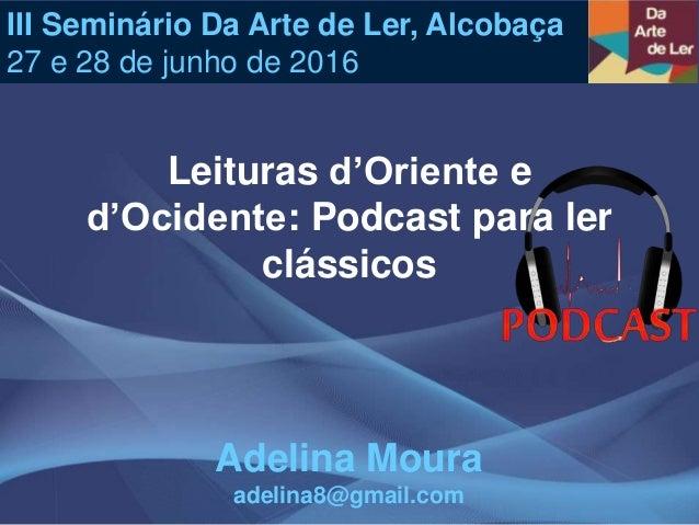 Leituras d'Oriente e d'Ocidente: Podcast para ler clássicos III Seminário Da Arte de Ler, Alcobaça 27 e 28 de junho de 201...