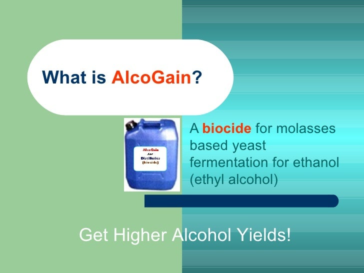 What is  AlcoGain ? A  biocide  for molasses based yeast fermentation for ethanol (ethyl alcohol) Get Higher Alcohol Yields!