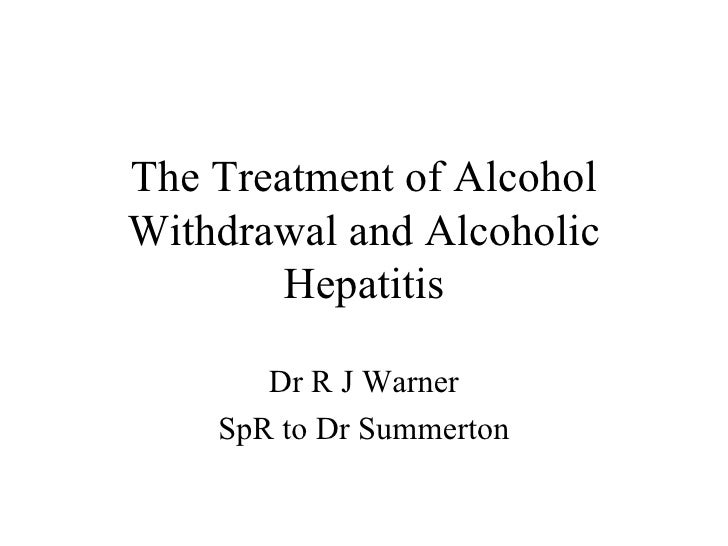 The Treatment of Alcohol Withdrawal and Alcoholic Hepatitis Dr R J Warner SpR to Dr Summerton