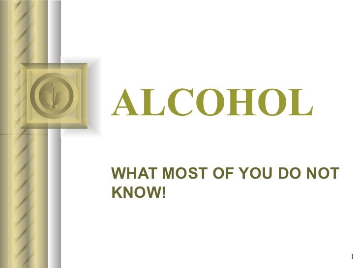 ALCOHOL WHAT MOST OF YOU DO NOT KNOW! <ul><li>This presentation will probably involve audience discussion, which will crea...