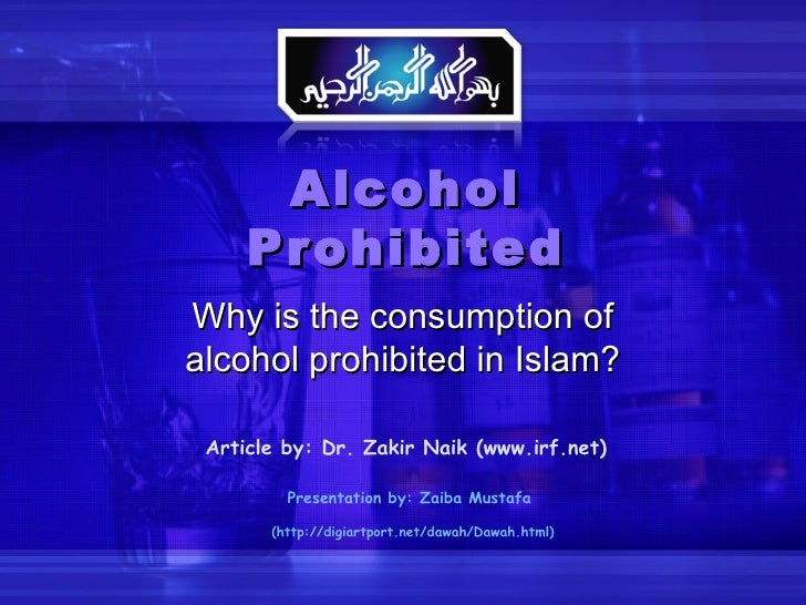 Alcohol Prohibited Why is the consumption of alcohol prohibited in Islam? Article by: Dr. Zakir Naik (www.irf.net) Present...