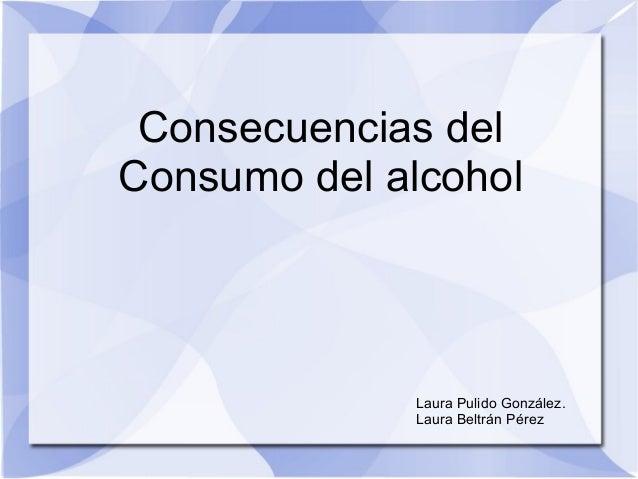 Consecuencias del Consumo del alcohol Laura Pulido González. Laura Beltrán Pérez