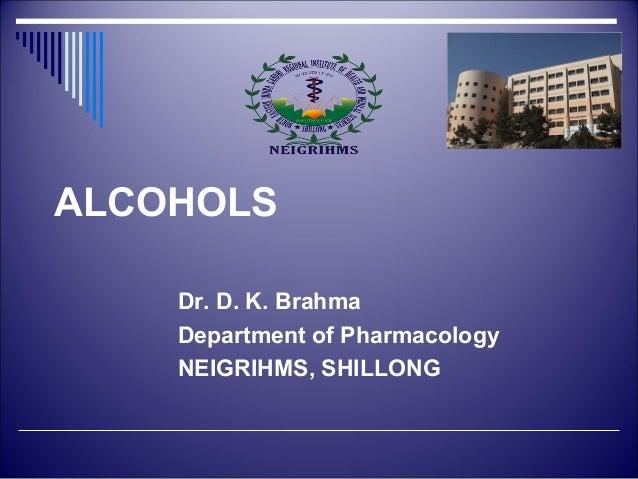 ALCOHOLS  Dr. D. K. Brahma  Department of Pharmacology  NEIGRIHMS, SHILLONG