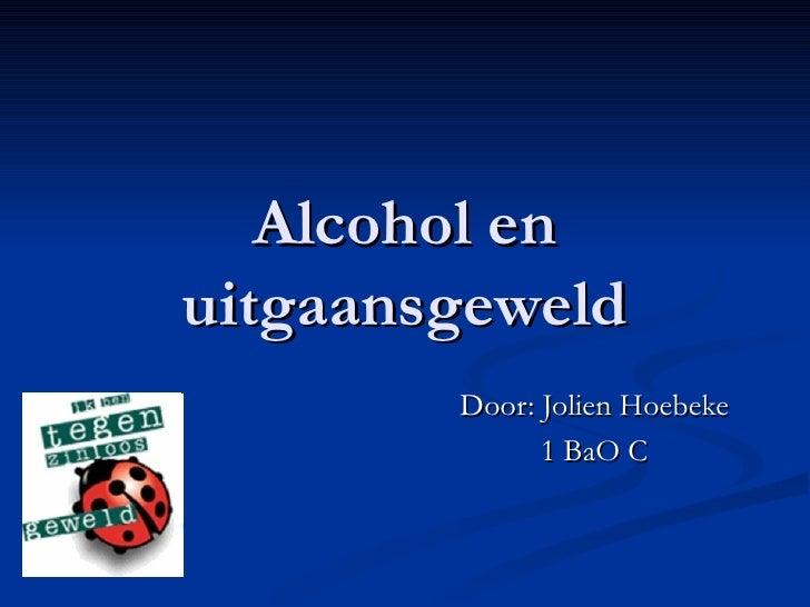 Alcohol en uitgaansgeweld Door: Jolien Hoebeke 1 BaO C